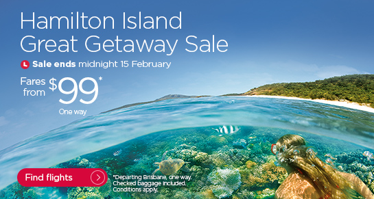 Hamilton Island Great Getaway. Sale ends midnight 15 February. Fares from $99 one way. Departing Brisbane one way. Checked baggage included. Conditions apply. Find flights.