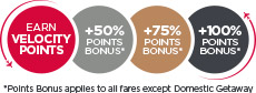 Earn Velocity Points. Silver members earn 50% bonus points, Gold members 75% and Platinum members 100% Points Bonus applies to all fares except Domestic Getaway